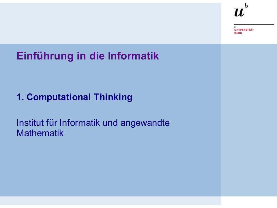 Einführung in die Informatik 1. Computational Thinking Institut für Informatik und angewandte Mathematik