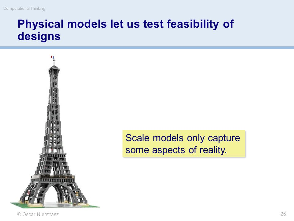 Physical models let us test feasibility of designs © Oscar Nierstrasz Computational Thinking 26 Scale models only capture some aspects of reality.