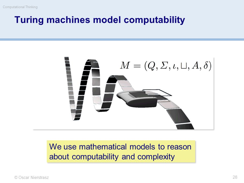 Turing machines model computability © Oscar Nierstrasz Computational Thinking 28 We use mathematical models to reason about computability and complexity