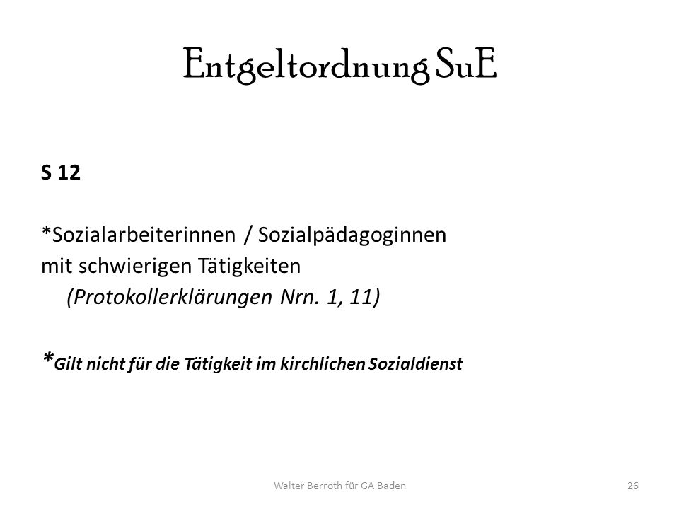 Walter Berroth für GA Baden26 Entgeltordnung SuE S 12 *Sozialarbeiterinnen / Sozialpädagoginnen mit schwierigen Tätigkeiten (Protokollerklärungen Nrn.