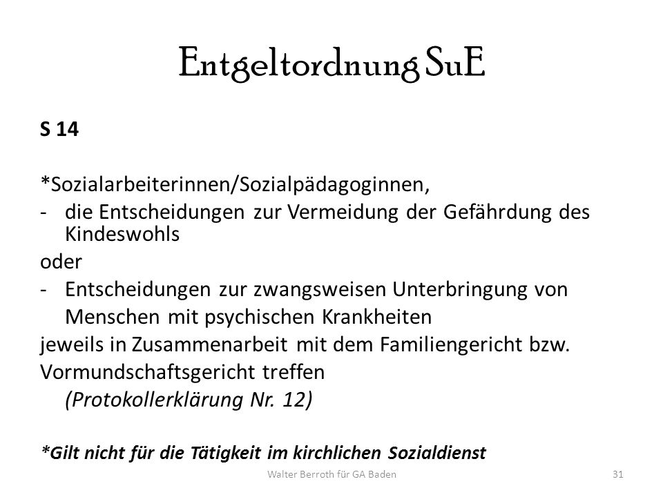 Walter Berroth für GA Baden31 Entgeltordnung SuE S 14 *Sozialarbeiterinnen/Sozialpädagoginnen, -die Entscheidungen zur Vermeidung der Gefährdung des Kindeswohls oder -Entscheidungen zur zwangsweisen Unterbringung von Menschen mit psychischen Krankheiten jeweils in Zusammenarbeit mit dem Familiengericht bzw.