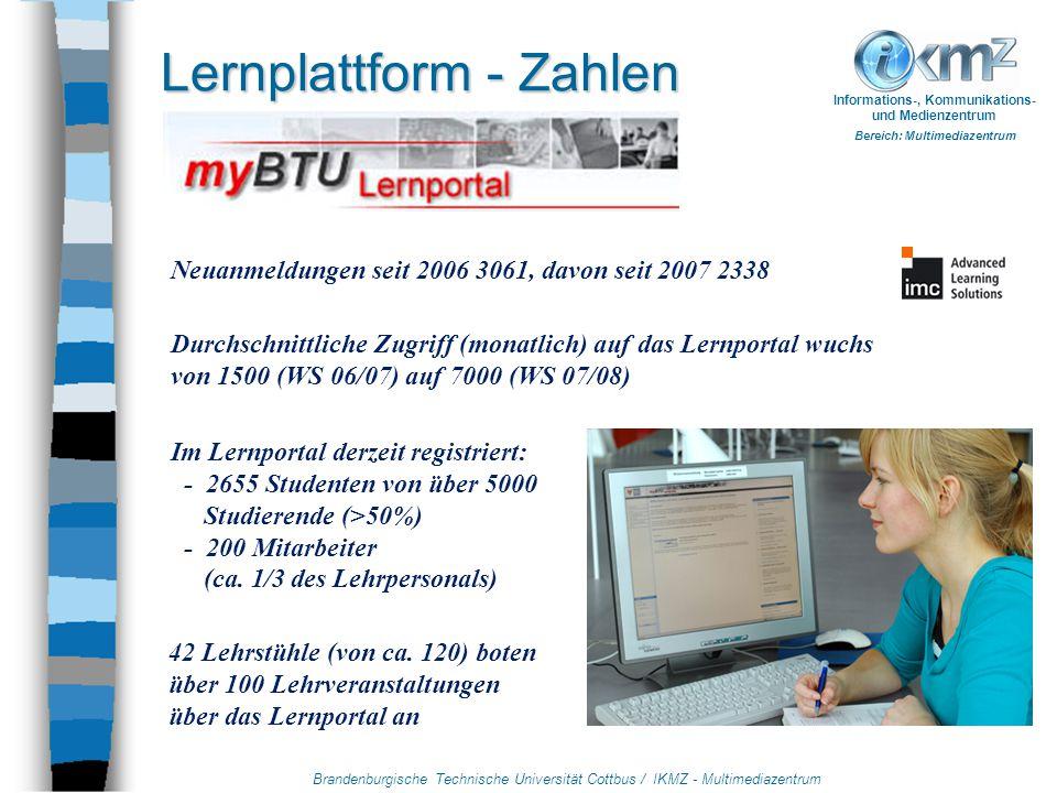 Brandenburgische Technische Universität Cottbus / IKMZ - Multimediazentrum Informations-, Kommunikations- und Medienzentrum Bereich: Multimediazentrum Lernplattform - Zahlen Neuanmeldungen seit 2006 3061, davon seit 2007 2338 Durchschnittliche Zugriff (monatlich) auf das Lernportal wuchs von 1500 (WS 06/07) auf 7000 (WS 07/08) Im Lernportal derzeit registriert: - 2655 Studenten von über 5000 Studierende (>50%) - 200 Mitarbeiter (ca.