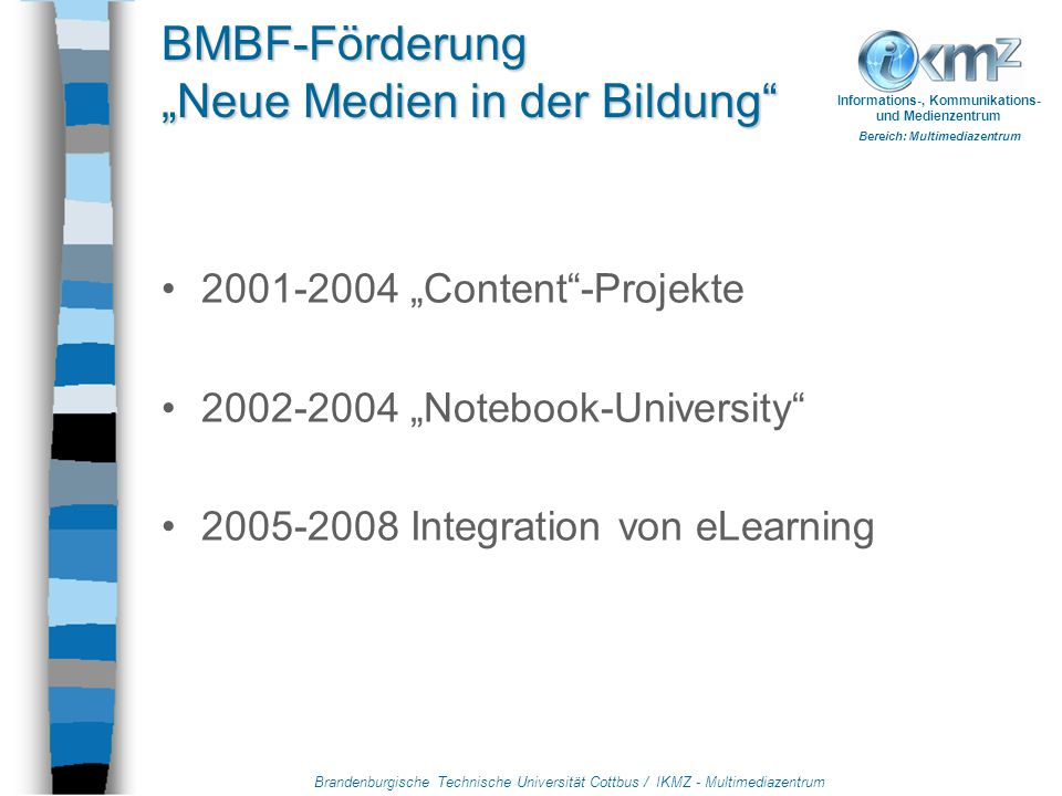 "Brandenburgische Technische Universität Cottbus / IKMZ - Multimediazentrum Informations-, Kommunikations- und Medienzentrum Bereich: Multimediazentrum BMBF-Förderung ""Neue Medien in der Bildung 2001-2004 ""Content -Projekte 2002-2004 ""Notebook-University 2005-2008 Integration von eLearning"
