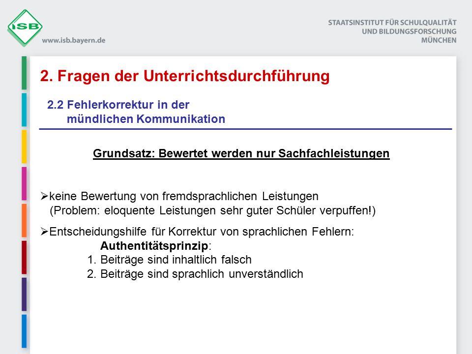 2. Fragen der Unterrichtsdurchführung 2.2 Fehlerkorrektur in der mündlichen Kommunikation Grundsatz: Bewertet werden nur Sachfachleistungen  keine Be