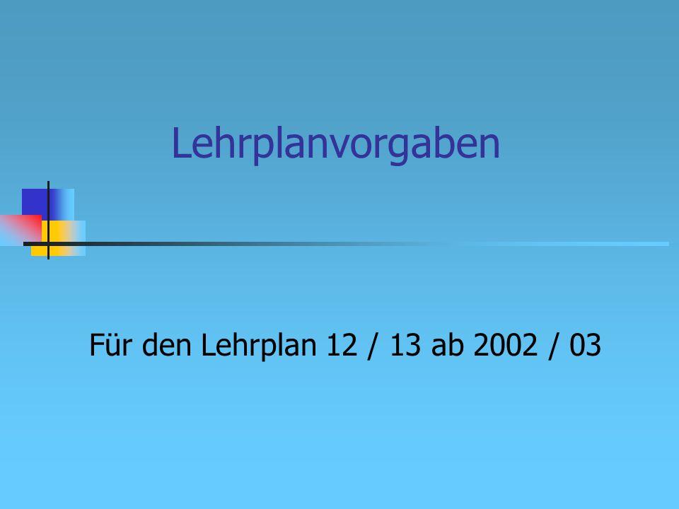 Lehrplanvorgaben Für den Lehrplan 12 / 13 ab 2002 / 03
