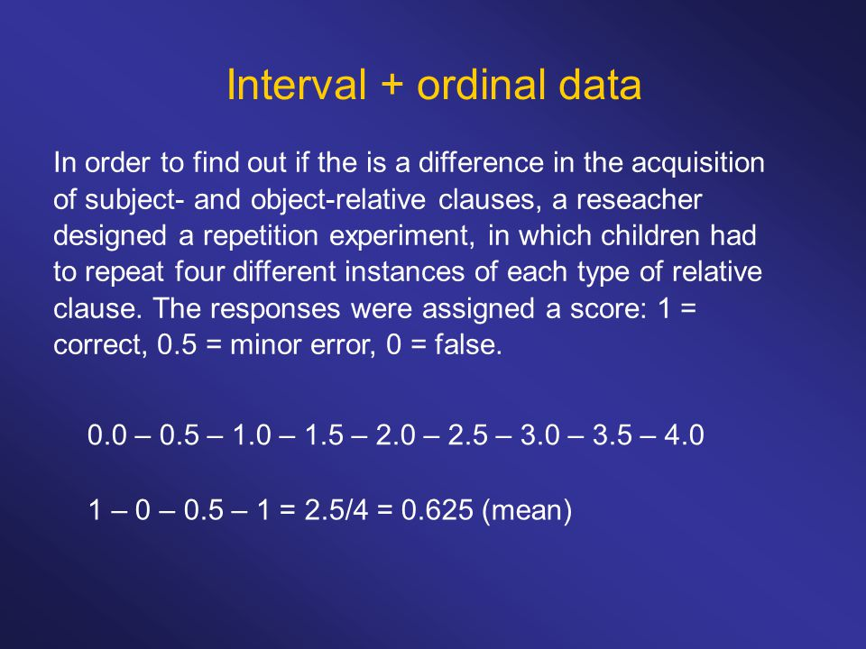 Interval + ordinal data In order to find out if the is a difference in the acquisition of subject- and object-relative clauses, a reseacher designed a repetition experiment, in which children had to repeat four different instances of each type of relative clause.