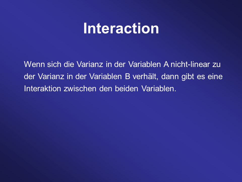 Wenn sich die Varianz in der Variablen A nicht-linear zu der Varianz in der Variablen B verhält, dann gibt es eine Interaktion zwischen den beiden Variablen.