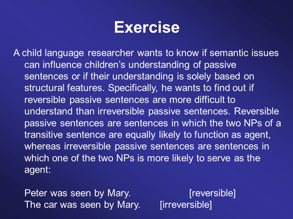 In order to test whether semantic reversibility influences children's understanding of passive sentences, the researcher asked 30 children to act-out reversible and irreversible passive sentences.