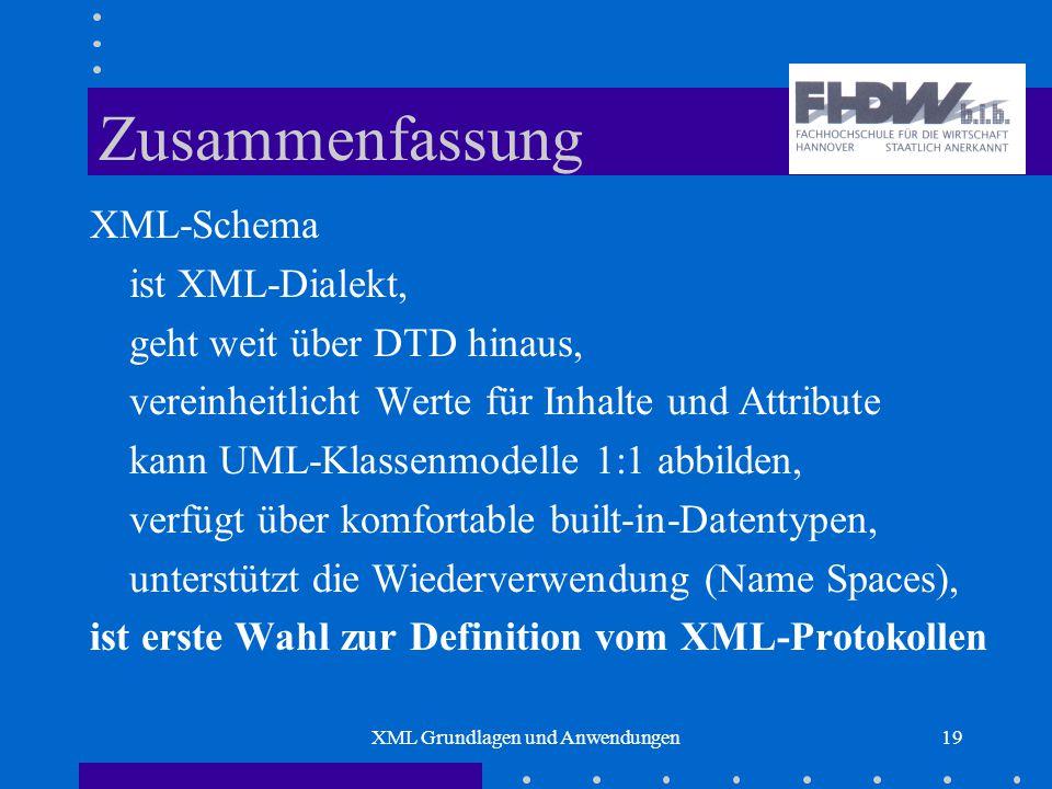 XML Grundlagen und Anwendungen19 Zusammenfassung XML-Schema ist XML-Dialekt, geht weit über DTD hinaus, vereinheitlicht Werte für Inhalte und Attribute kann UML-Klassenmodelle 1:1 abbilden, verfügt über komfortable built-in-Datentypen, unterstützt die Wiederverwendung (Name Spaces), ist erste Wahl zur Definition vom XML-Protokollen