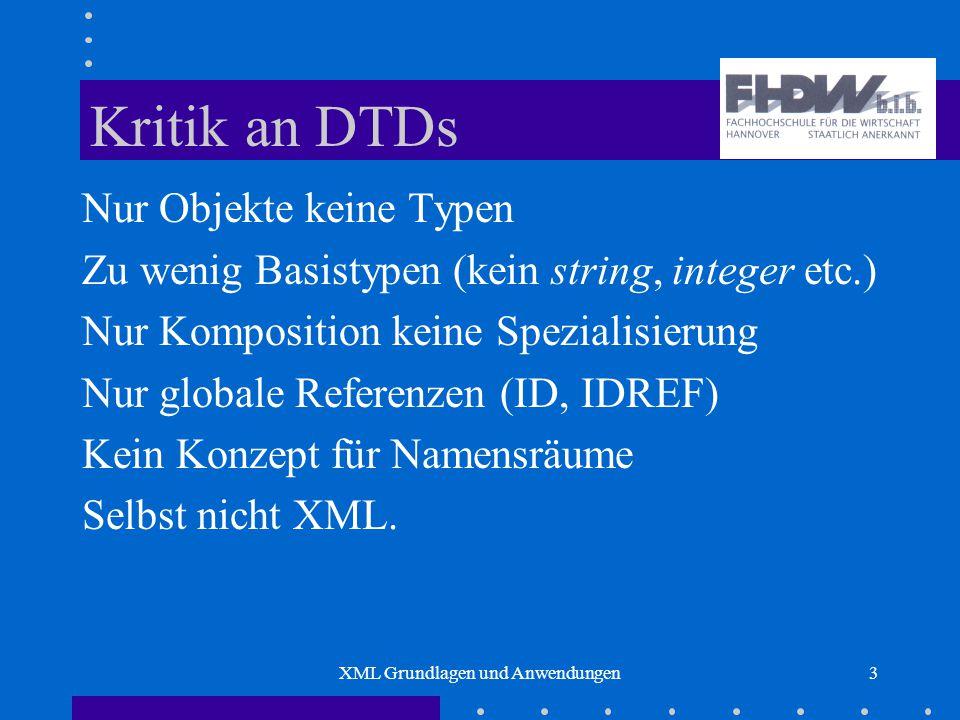 XML Grundlagen und Anwendungen3 Kritik an DTDs Nur Objekte keine Typen Zu wenig Basistypen (kein string, integer etc.) Nur Komposition keine Spezialisierung Nur globale Referenzen (ID, IDREF) Kein Konzept für Namensräume Selbst nicht XML.
