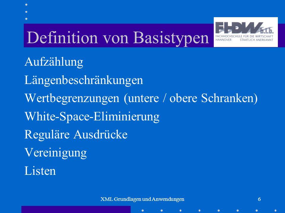 XML Grundlagen und Anwendungen6 Definition von Basistypen Aufzählung Längenbeschränkungen Wertbegrenzungen (untere / obere Schranken) White-Space-Eliminierung Reguläre Ausdrücke Vereinigung Listen