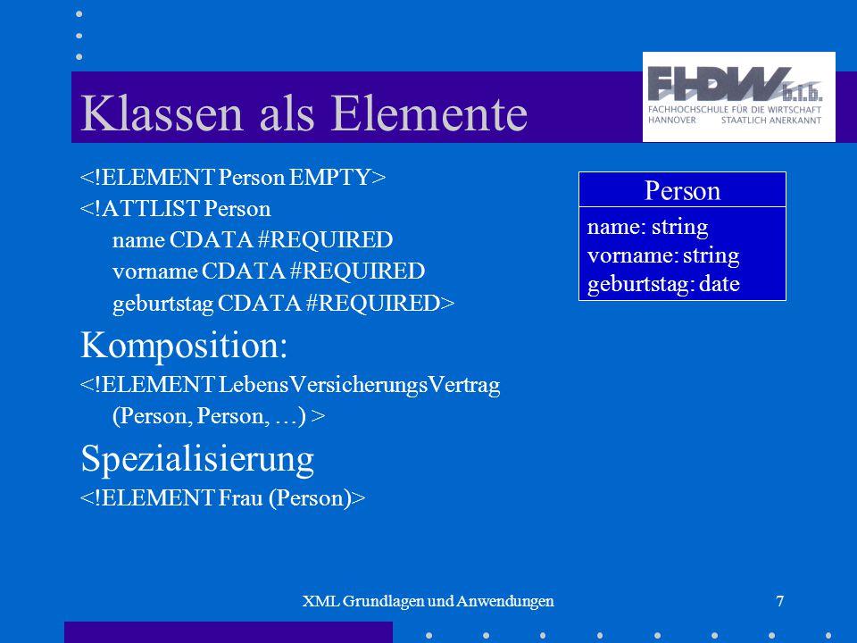 XML Grundlagen und Anwendungen7 Klassen als Elemente <!ATTLIST Person name CDATA #REQUIRED vorname CDATA #REQUIRED geburtstag CDATA #REQUIRED> Komposition: <!ELEMENT LebensVersicherungsVertrag (Person, Person, …) > Spezialisierung Person name: string vorname: string geburtstag: date