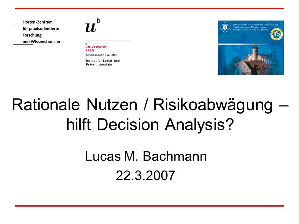 Rationale Nutzen / Risikoabwägung – hilft Decision Analysis Lucas M. Bachmann 22.3.2007