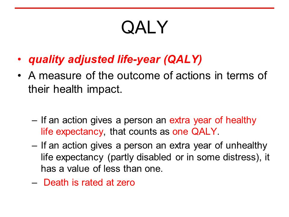 QALY quality adjusted life-year (QALY) A measure of the outcome of actions in terms of their health impact. –If an action gives a person an extra year