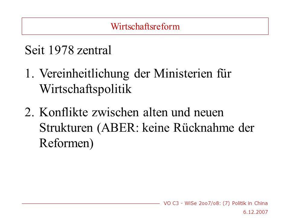 VO C3 - WiSe 2oo7/o8: (7) Politik in China 6.12.2007 Seit 1978 zentral 1.Vereinheitlichung der Ministerien für Wirtschaftspolitik 2.Konflikte zwischen alten und neuen Strukturen (ABER: keine Rücknahme der Reformen) Wirtschaftsreform