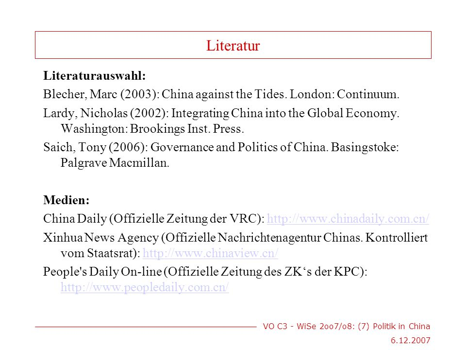 VO C3 - WiSe 2oo7/o8: (7) Politik in China 6.12.2007 Literatur Literaturauswahl: Blecher, Marc (2003): China against the Tides. London: Continuum. Lar