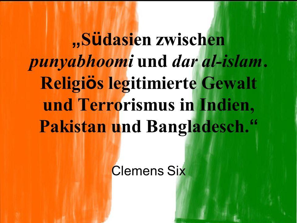 """"""" S ü dasien zwischen punyabhoomi und dar al-islam. Religi ö s legitimierte Gewalt und Terrorismus in Indien, Pakistan und Bangladesch. """" Clemens Six"""
