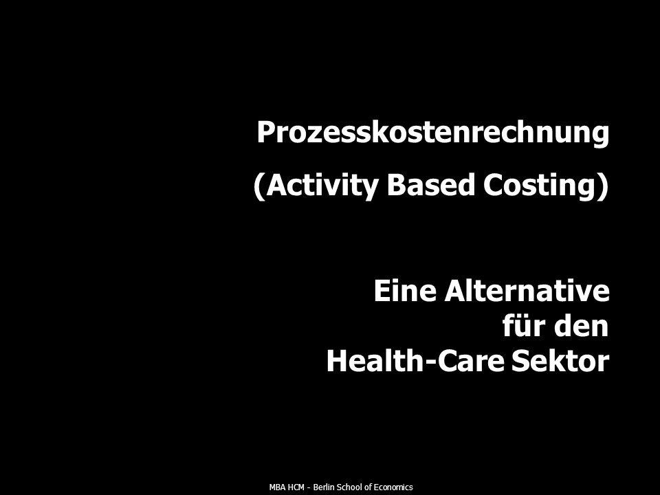 MBA HCM - Berlin School of Economics Prozesskostenrechnung (Activity Based Costing) Eine Alternative für den Health-Care Sektor
