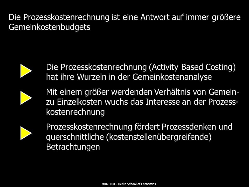 MBA HCM - Berlin School of Economics Die Prozesskostenrechnung ist eine Antwort auf immer größere Gemeinkostenbudgets Die Prozesskostenrechnung (Activity Based Costing) hat ihre Wurzeln in der Gemeinkostenanalyse Mit einem größer werdenden Verhältnis von Gemein- zu Einzelkosten wuchs das Interesse an der Prozess- kostenrechnung Prozesskostenrechnung fördert Prozessdenken und querschnittliche (kostenstellenübergreifende) Betrachtungen