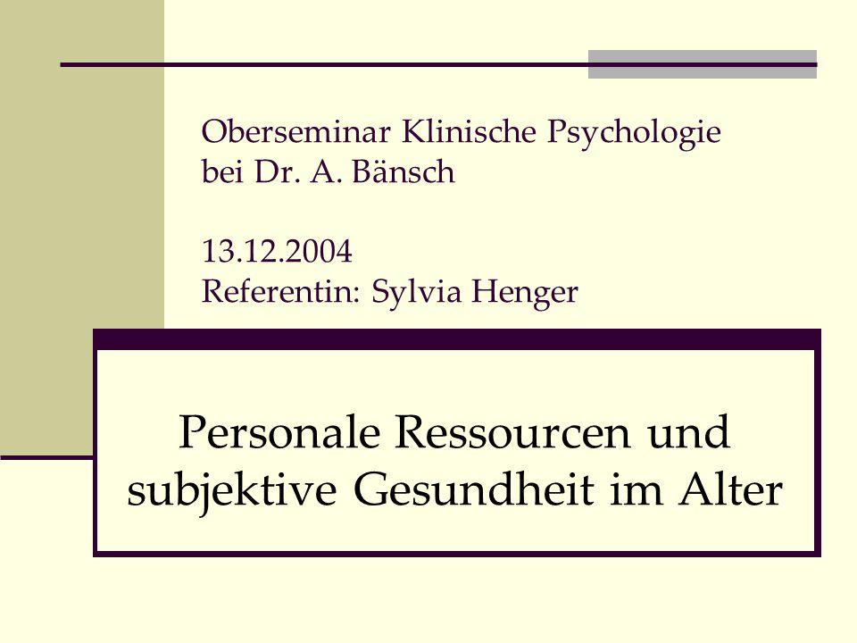 Oberseminar Klinische Psychologie bei Dr. A. Bänsch 13.12.2004 Referentin: Sylvia Henger Personale Ressourcen und subjektive Gesundheit im Alter