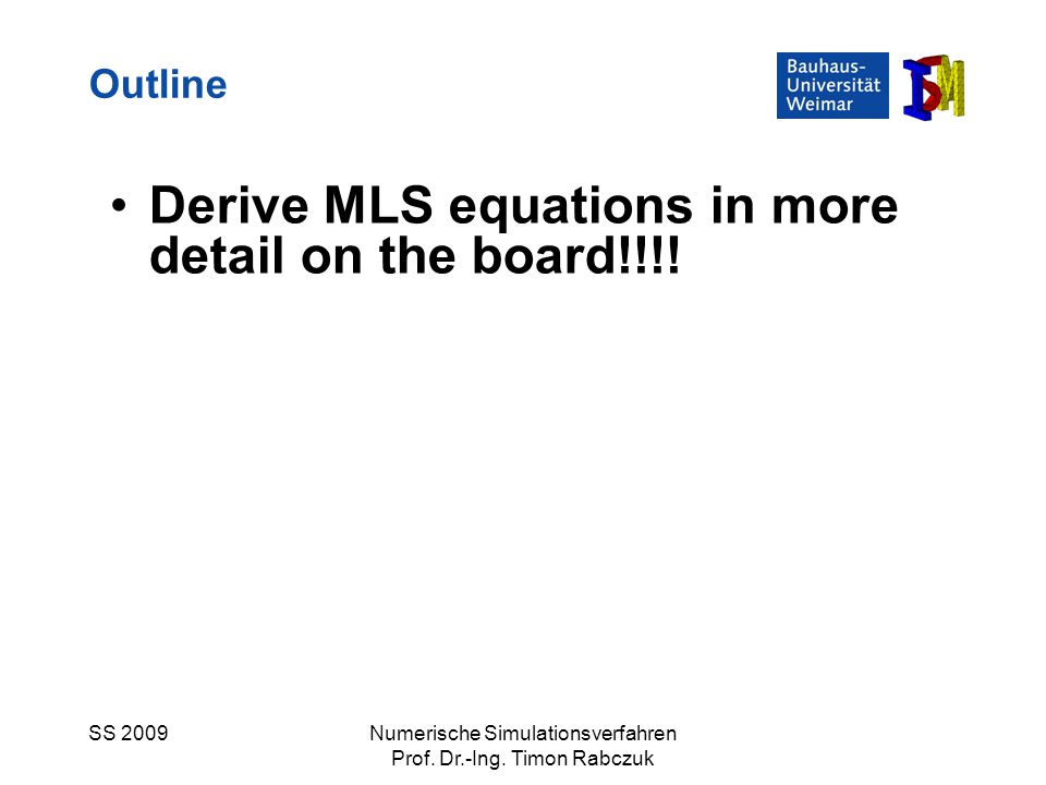 SS 2009Numerische Simulationsverfahren Prof. Dr.-Ing. Timon Rabczuk Derive MLS equations in more detail on the board!!!! Outline