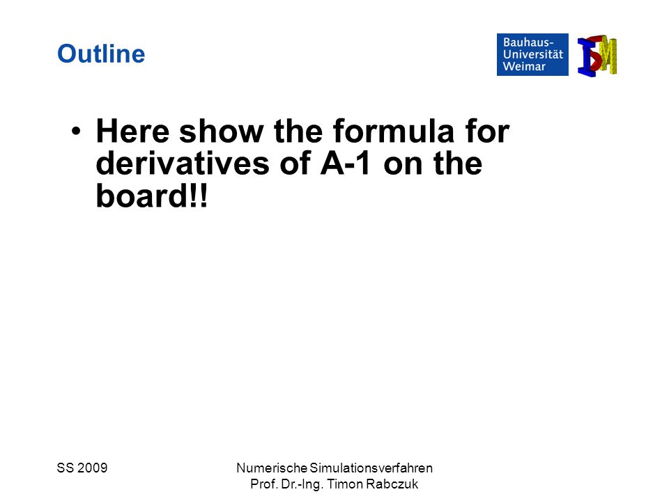 SS 2009Numerische Simulationsverfahren Prof. Dr.-Ing. Timon Rabczuk Here show the formula for derivatives of A-1 on the board!! Outline