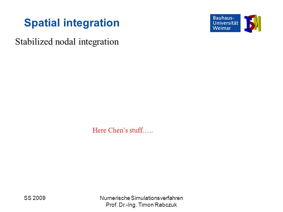 SS 2009Numerische Simulationsverfahren Prof. Dr.-Ing. Timon Rabczuk Spatial integration Stabilized nodal integration Here Chen's stuff…..