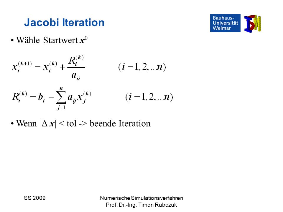 SS 2009Numerische Simulationsverfahren Prof. Dr.-Ing. Timon Rabczuk Jacobi Iteration Wähle Startwert x 0 Wenn |Δ x| beende Iteration