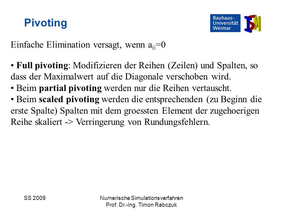 SS 2009Numerische Simulationsverfahren Prof. Dr.-Ing. Timon Rabczuk Pivoting Einfache Elimination versagt, wenn a ii =0 Full pivoting: Modifizieren de