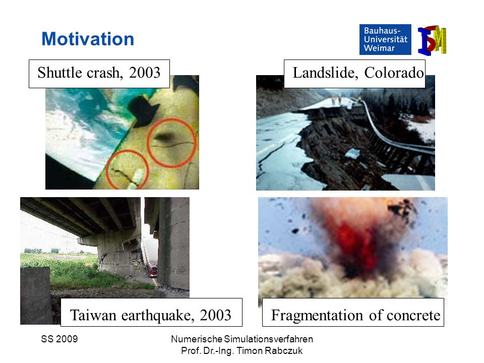 SS 2009Numerische Simulationsverfahren Prof. Dr.-Ing. Timon Rabczuk Shuttle crash, 2003Landslide, Colorado Taiwan earthquake, 2003Fragmentation of con