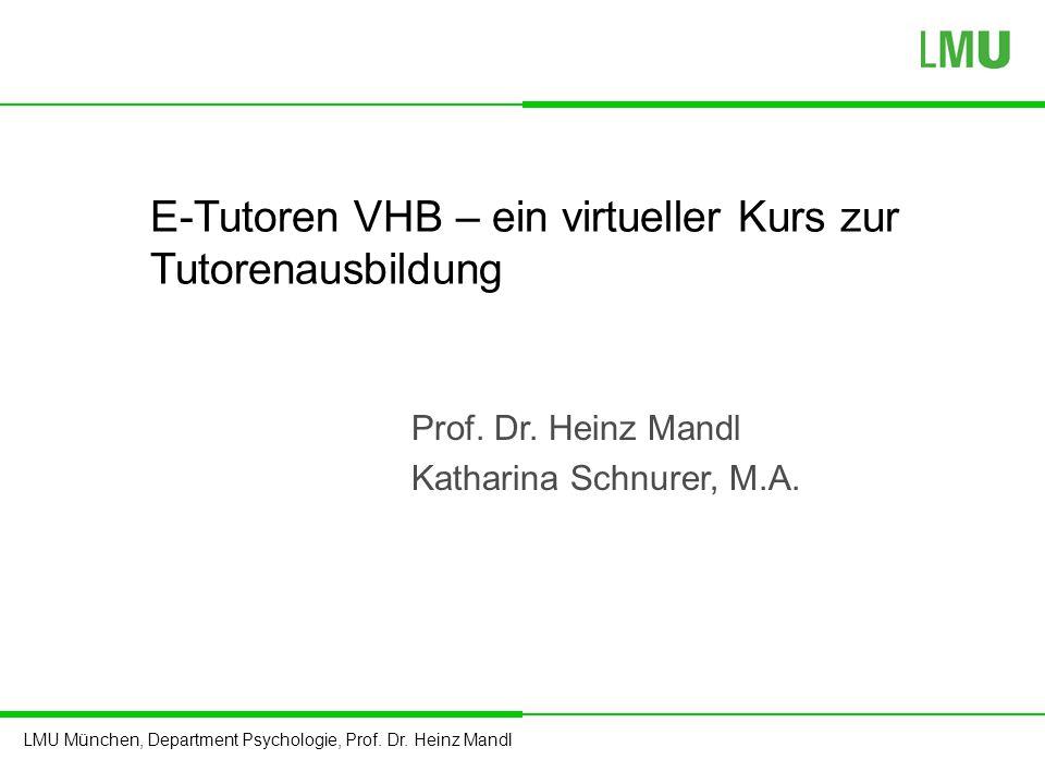 LMU München, Department Psychologie, Prof. Dr. Heinz Mandl E-Tutoren VHB – ein virtueller Kurs zur Tutorenausbildung Prof. Dr. Heinz Mandl Katharina S