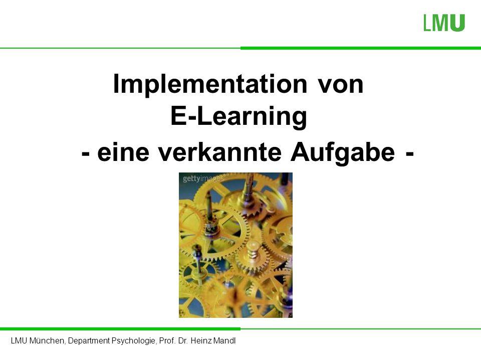 LMU München, Department Psychologie, Prof. Dr. Heinz Mandl Implementation von E-Learning - eine verkannte Aufgabe -