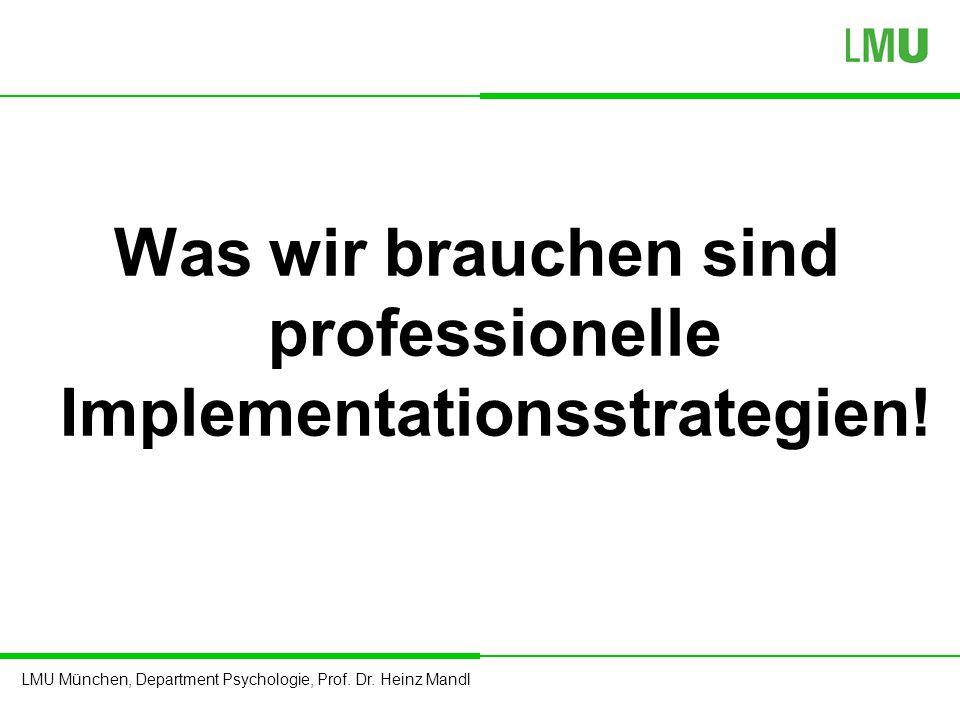 LMU München, Department Psychologie, Prof. Dr. Heinz Mandl Was wir brauchen sind professionelle Implementationsstrategien!