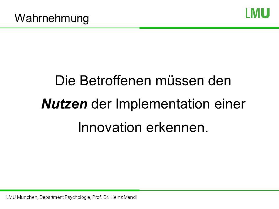 LMU München, Department Psychologie, Prof. Dr. Heinz Mandl Die Betroffenen müssen den Nutzen der Implementation einer Innovation erkennen. Wahrnehmung