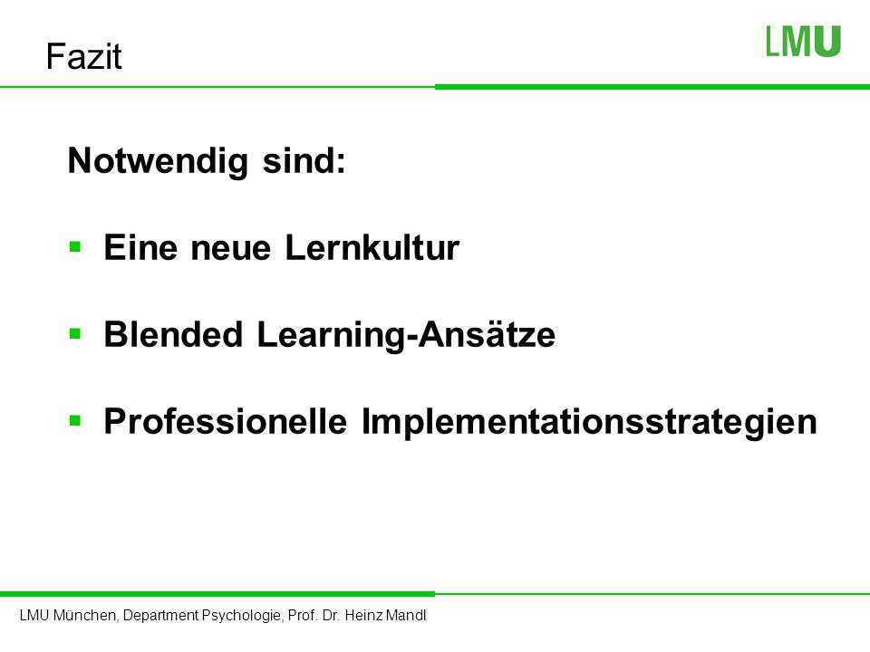 LMU München, Department Psychologie, Prof. Dr. Heinz Mandl Notwendig sind:  Eine neue Lernkultur  Blended Learning-Ansätze  Professionelle Implemen
