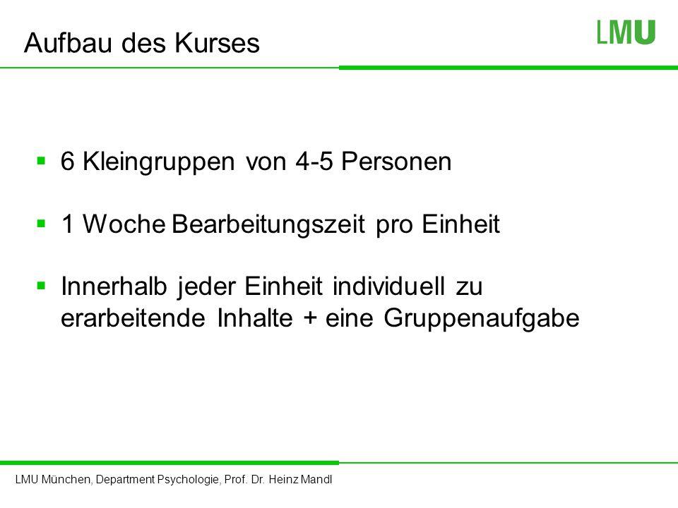LMU München, Department Psychologie, Prof. Dr. Heinz Mandl Aufbau des Kurses  6 Kleingruppen von 4-5 Personen  1 Woche Bearbeitungszeit pro Einheit