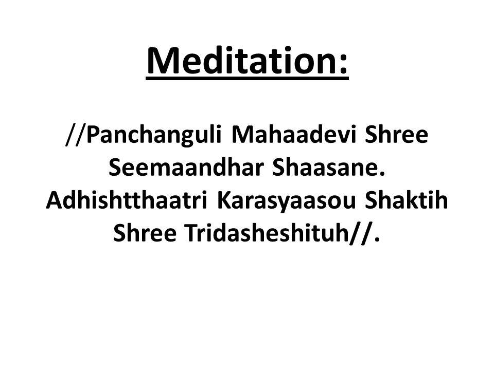Meditation: //Panchanguli Mahaadevi Shree Seemaandhar Shaasane. Adhishtthaatri Karasyaasou Shaktih Shree Tridasheshituh//.