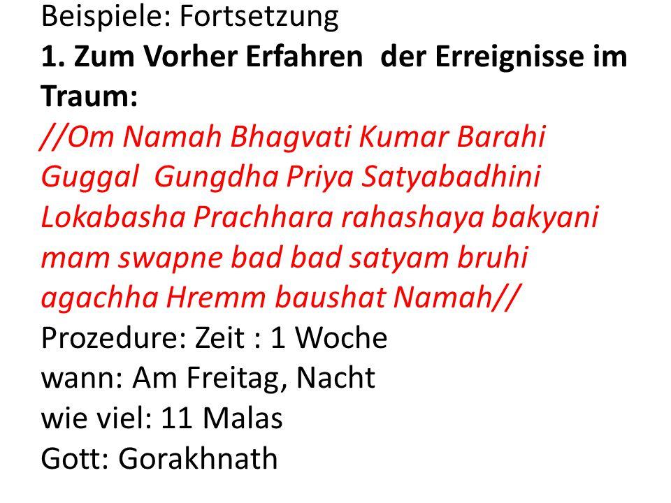 Beispiele: Fortsetzung 1. Zum Vorher Erfahren der Erreignisse im Traum: //Om Namah Bhagvati Kumar Barahi Guggal Gungdha Priya Satyabadhini Lokabasha P