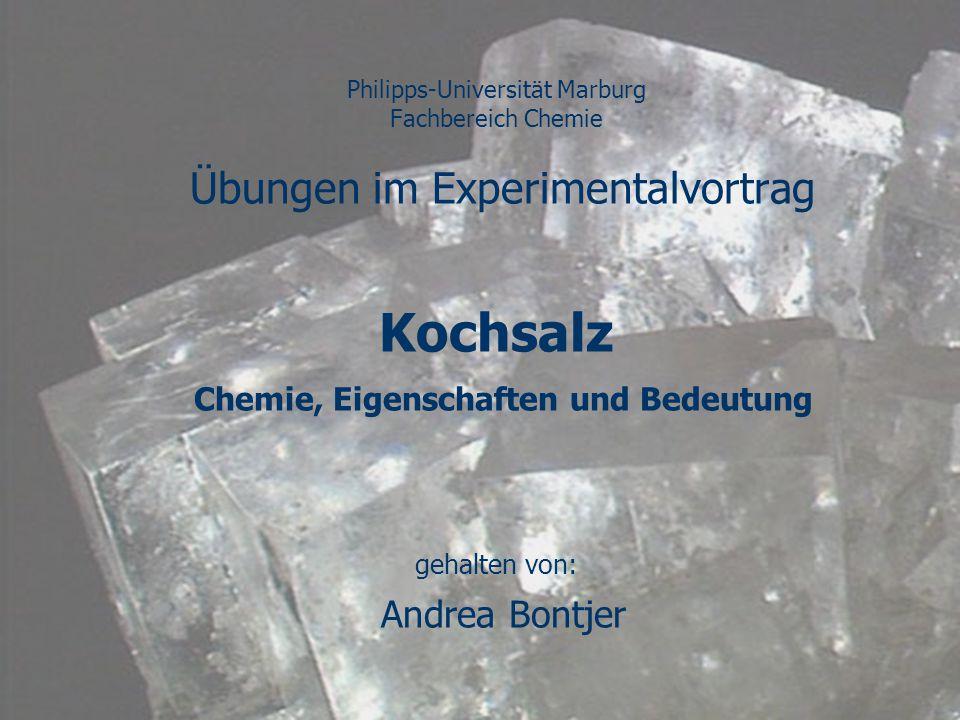 Philipps-Universität Marburg Fachbereich Chemie Übungen im Experimentalvortrag Kochsalz Chemie, Eigenschaften und Bedeutung gehalten von: Andrea Bontj
