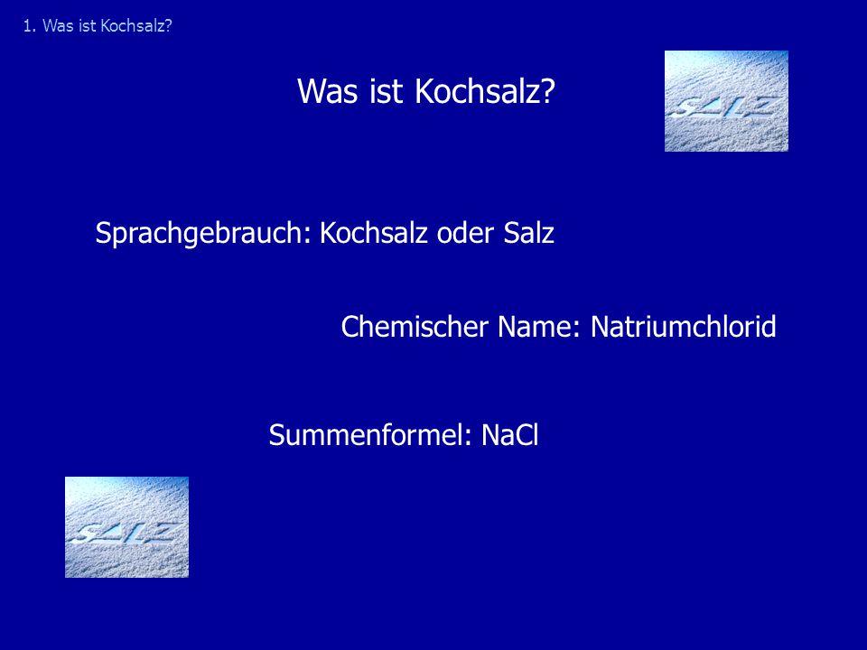 Sprachgebrauch: Kochsalz oder Salz Chemischer Name: Natriumchlorid Summenformel: NaCl Was ist Kochsalz? 1. Was ist Kochsalz?