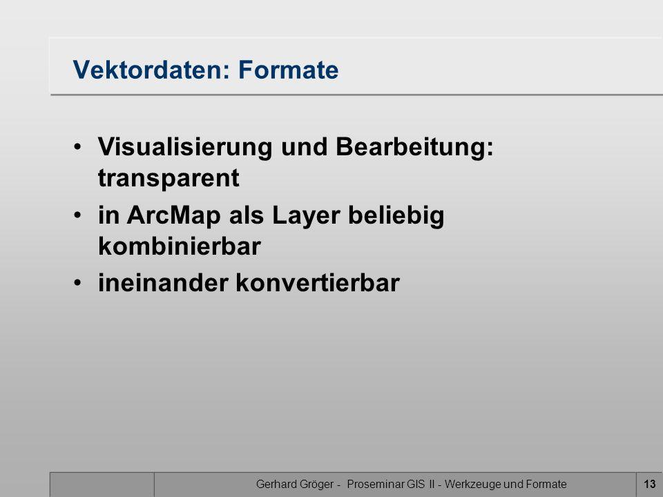 Gerhard Gröger - Proseminar GIS II - Werkzeuge und Formate13 Vektordaten: Formate Visualisierung und Bearbeitung: transparent in ArcMap als Layer beliebig kombinierbar ineinander konvertierbar