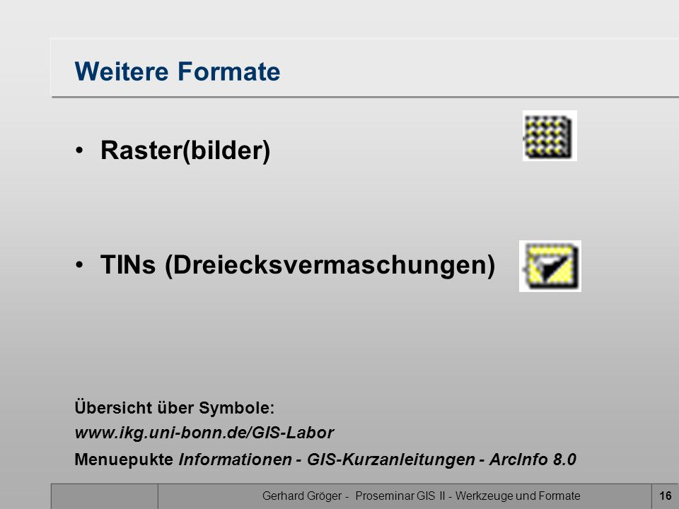Gerhard Gröger - Proseminar GIS II - Werkzeuge und Formate16 Weitere Formate Raster(bilder) TINs (Dreiecksvermaschungen) Übersicht über Symbole: www.ikg.uni-bonn.de/GIS-Labor Menuepukte Informationen - GIS-Kurzanleitungen - ArcInfo 8.0