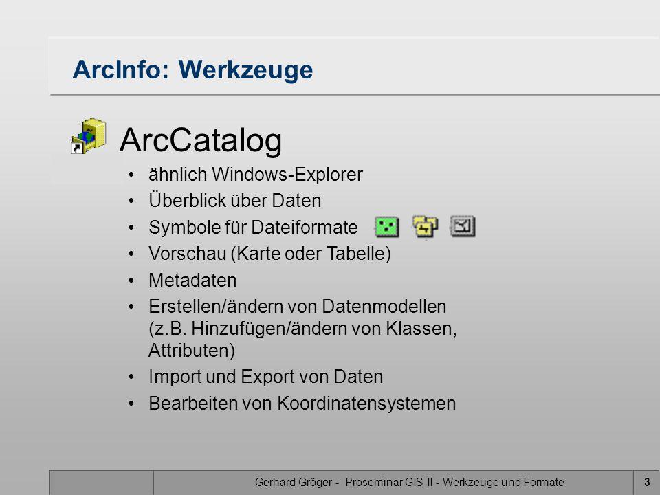 Gerhard Gröger - Proseminar GIS II - Werkzeuge und Formate3 ArcInfo: Werkzeuge ArcCatalog ähnlich Windows-Explorer Überblick über Daten Symbole für Dateiformate Vorschau (Karte oder Tabelle) Metadaten Erstellen/ändern von Datenmodellen (z.B.