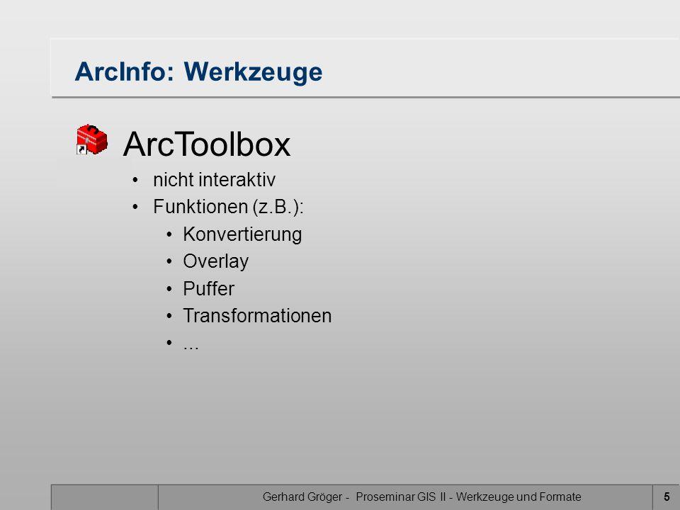 Gerhard Gröger - Proseminar GIS II - Werkzeuge und Formate5 ArcInfo: Werkzeuge ArcToolbox nicht interaktiv Funktionen (z.B.): Konvertierung Overlay Puffer Transformationen...