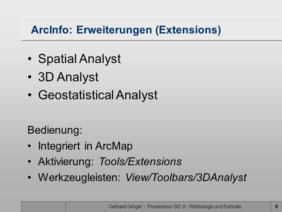 Gerhard Gröger - Proseminar GIS II - Werkzeuge und Formate6 ArcInfo: Erweiterungen (Extensions) Spatial Analyst 3D Analyst Geostatistical Analyst Bedienung: Integriert in ArcMap Aktivierung: Tools/Extensions Werkzeugleisten: View/Toolbars/3DAnalyst
