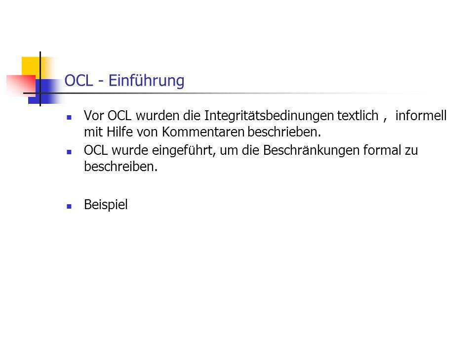 OCL - Einführung Vor OCL wurden die Integrit ä tsbedinungen textlich, informell mit Hilfe von Kommentaren beschrieben. OCL wurde eingef ü hrt, um die
