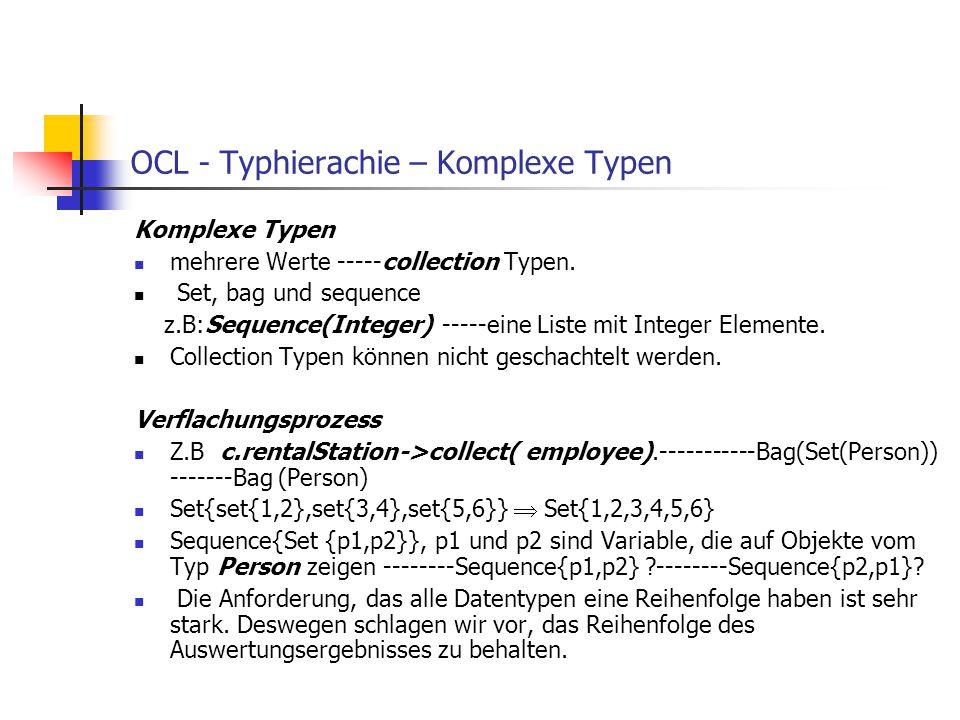 OCL - Typhierachie – Komplexe Typen Komplexe Typen mehrere Werte -----collection Typen. Set, bag und sequence z.B:Sequence(Integer) -----eine Liste mi