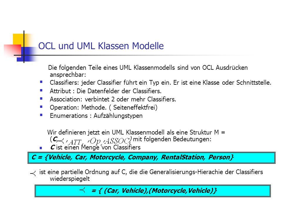 = { (Car, Vehicle),(Motorcycle,Vehicle)} Die folgenden Teile eines UML Klassenmodells sind von OCL Ausdr ü cken ansprechbar:  Classifiers: jeder Clas