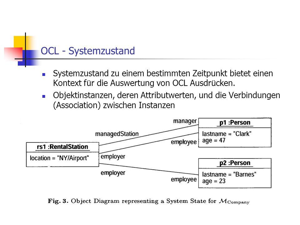 OCL - Systemzustand Systemzustand zu einem bestimmten Zeitpunkt bietet einen Kontext f ü r die Auswertung von OCL Ausdr ü cken. Objektinstanzen, deren