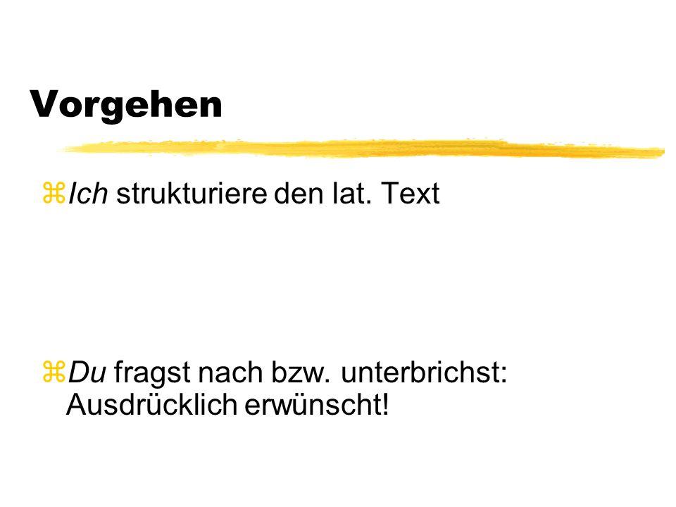 Vorgehen zIch strukturiere den lat. Text zDu fragst nach bzw. unterbrichst: Ausdrücklich erwünscht!